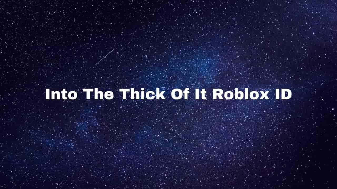 Into The Thick Of It Roblox ID